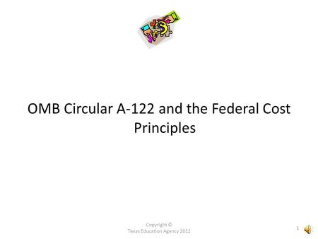 OMB Circular A-122 and the Federal Cost Principles Copyright © Texas Education Agency 2012 1.