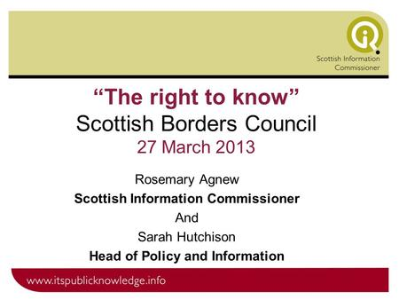 """The right to know"" Scottish Borders Council 27 March 2013 Rosemary Agnew Scottish Information Commissioner And Sarah Hutchison Head of Policy and Information."