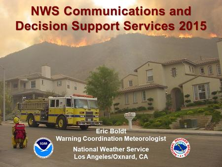 NWS Los Angeles/Oxnard Weather.gov/losangeles Eric Boldt Warning Coordination Meteorologist National Weather Service Los Angeles/Oxnard, CA NWS Communications.