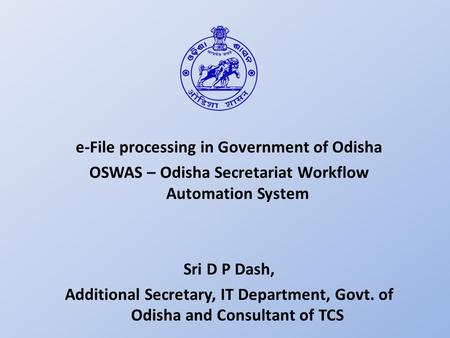 E-File processing in Government of Odisha OSWAS – Odisha Secretariat Workflow Automation System Sri D P Dash, Additional Secretary, IT Department, Govt.