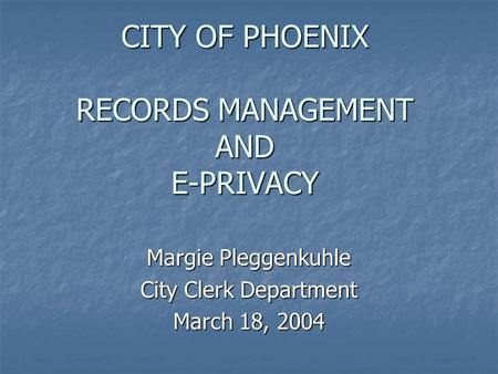 CITY OF PHOENIX RECORDS MANAGEMENT AND E-PRIVACY Margie Pleggenkuhle City Clerk Department March 18, 2004.