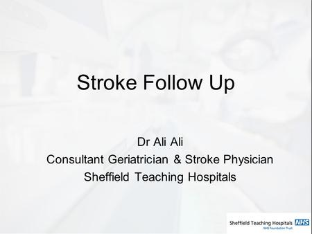 Stroke Follow Up Dr Ali Ali Consultant Geriatrician & Stroke Physician Sheffield Teaching Hospitals.