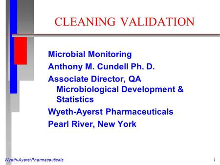 Wyeth-Ayerst Pharmaceuticals1 CLEANING VALIDATION Microbial Monitoring Anthony M. Cundell Ph. D. Associate Director, QA Microbiological Development & Statistics.