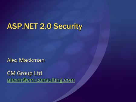 ASP.NET 2.0 Security Alex Mackman CM Group Ltd
