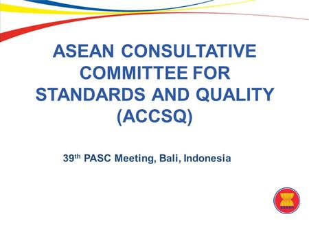 ASEAN CONSULTATIVE COMMITTEE FOR STANDARDS AND QUALITY (ACCSQ) 39 th PASC Meeting, Bali, Indonesia.