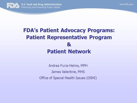 FDA's Patient Advocacy Programs: Patient Representative Program & Patient Network Andrea Furia-Helms, MPH James Valentine, MHS Office of Special Health.