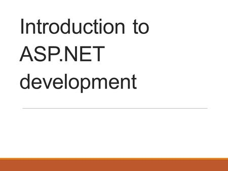 Introduction to ASP.NET development. Background ASP released in 1996 ASP supported for a minimum 10 years from Windows 8 release ASP.Net 1.0 released.