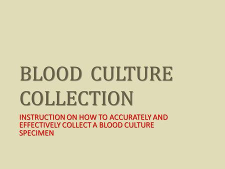 BLOOD CULTURE COLLECTION INSTRUCTION ON HOW TO ACCURATELY AND EFFECTIVELY COLLECT A BLOOD CULTURE SPECIMEN.