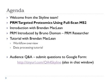 Agenda  Welcome from the Skyline team!  PRM Targeted Proteomics Using Full-Scan MS2  Introduction with Brendan MacLean  PRM Introduced by Bruno Domon.