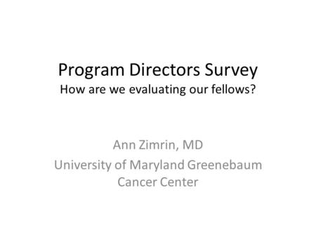 Program Directors Survey How are we evaluating our fellows? Ann Zimrin, MD University of Maryland Greenebaum Cancer Center.