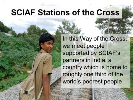 SCIAF Stations of the Cross In this Way of the Cross, we meet people supported by SCIAF's partners in India, a country which is home to roughly one third.