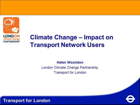 Transport for London 1 Climate Change – Impact on Transport Network Users Helen Woolston London Climate Change Partnership, Transport for London.