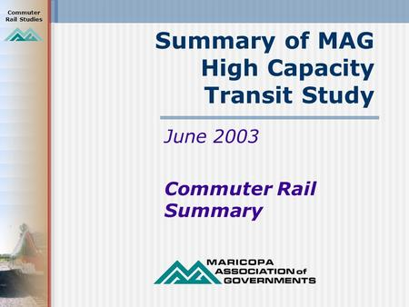 Commuter Rail Studies Summary of MAG High Capacity Transit Study June 2003 Commuter Rail Summary.