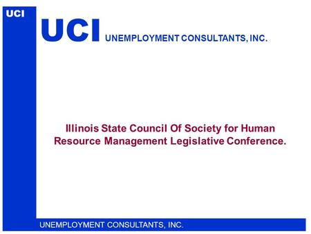 Illinois State Council Of Society for Human Resource Management Legislative Conference. UCI UNEMPLOYMENT CONSULTANTS, INC. UCI UNEMPLOYMENT CONSULTANTS,