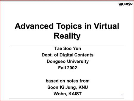 1 Advanced Topics in Virtual Reality Tae Soo Yun Dept. of Digital Contents Dongseo University Fall 2002 based on notes from Soon Ki Jung, KNU Wohn, KAIST.