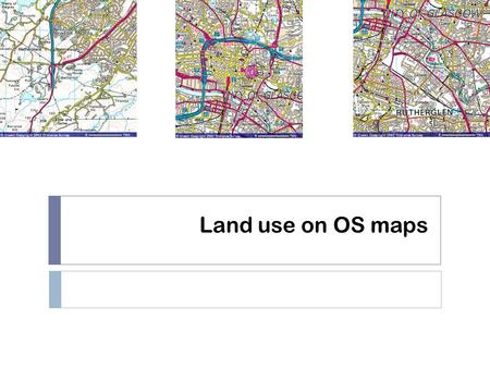 Land use on OS maps. Starter  Think about the characteristics of the CBD (think of Glasgow).  What type of things would you expect to see on a map of.