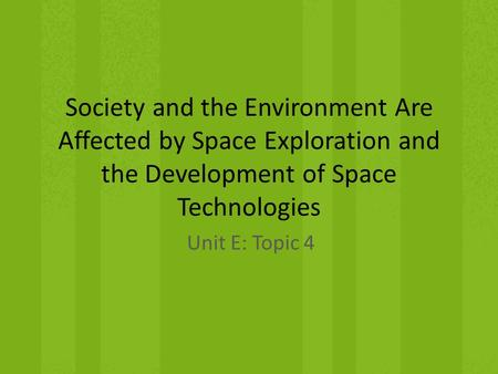 Society and the Environment Are Affected by Space Exploration and the Development of Space Technologies Unit E: Topic 4.