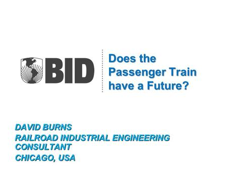 Does the Passenger Train have a Future? DAVID BURNS RAILROAD INDUSTRIAL ENGINEERING CONSULTANT CHICAGO, USA.