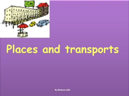 Places and transports By Ghizlane Lafdi Lesson objectives In this lesson we will learn: 1.Different places 2.How to describe places 3. Different types.