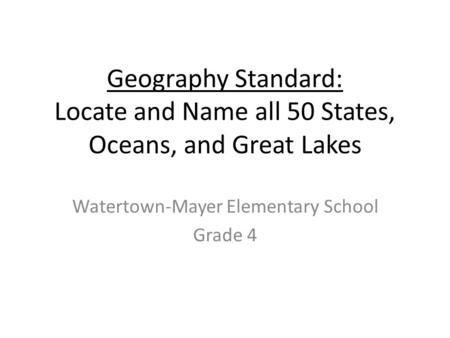Geography Standard: Locate and Name all 50 States, Oceans, and Great Lakes Watertown-Mayer Elementary School Grade 4.
