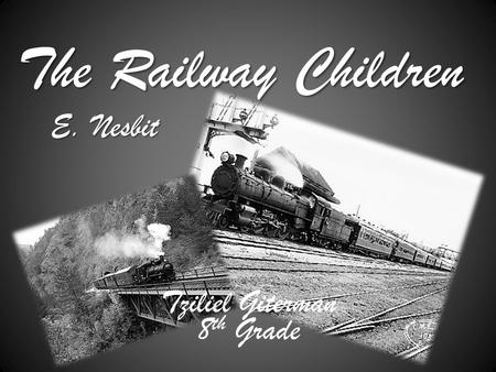 The Railway Children E. Nesbit Tziliel Giterman 8 th Grade.