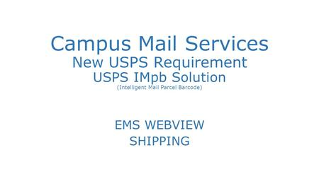 Campus Mail Services New USPS Requirement USPS IMpb Solution (Intelligent Mail Parcel Barcode) EMS WEBVIEW SHIPPING.