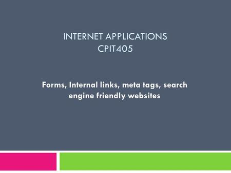 INTERNET APPLICATIONS CPIT405 Forms, Internal links, meta tags, search engine friendly websites.