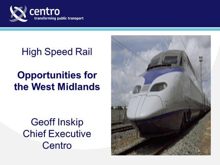 High Speed Rail Opportunities for the West Midlands Geoff Inskip Chief Executive Centro.