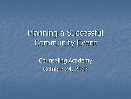 Planning a Successful Community Event Counseling Academy October 24, 2003.