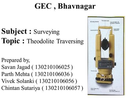 GEC, Bhavnagar Subject : Surveying Topic : Theodolite Traversing Prepared by, Savan Jagad ( 130210106025 ) Parth Mehta ( 130210106036 ) Vivek Solanki (