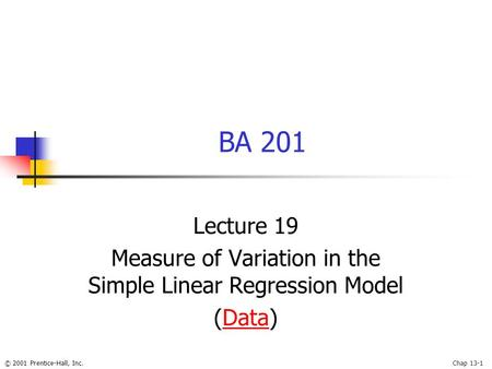 © 2001 Prentice-Hall, Inc.Chap 13-1 BA 201 Lecture 19 Measure of Variation in the Simple Linear Regression Model (Data)Data.