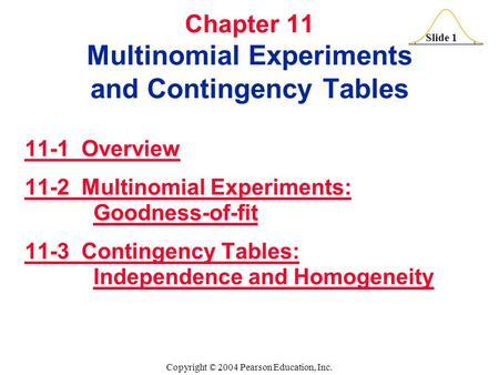 Slide 1 Copyright © 2004 Pearson Education, Inc. Chapter 11 Multinomial Experiments and Contingency Tables 11-1 Overview 11-2 Multinomial Experiments:
