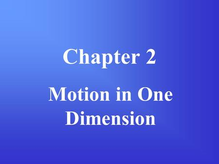 Chapter 2 Motion in One Dimension. Section 2-1: Displacement & Velocity One-dimensional motion is the simplest form of motion. One way to simplify the.