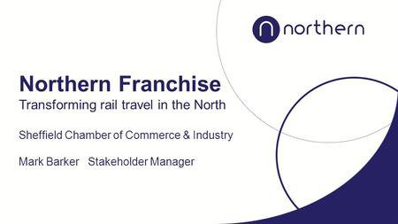 Transforming rail travel in the North Sheffield Chamber of Commerce & Industry Mark Barker Stakeholder Manager Northern Franchise.