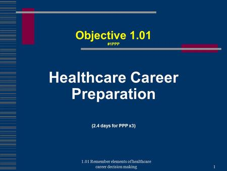 Healthcare Career Preparation (2.4 days for PPP x3) Objective 1.01 #1PPP 1 1.01 Remember elements of healthcare career decision making.