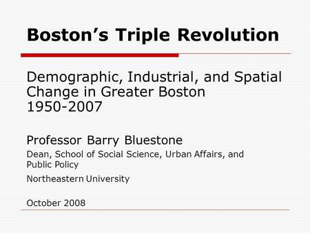 Boston's Triple Revolution Demographic, Industrial, and Spatial Change in Greater Boston 1950-2007 Professor Barry Bluestone Dean, School of Social Science,
