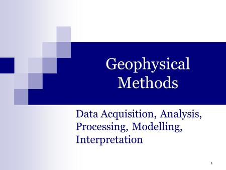 1 Geophysical Methods Data Acquisition, Analysis, Processing, Modelling, Interpretation.