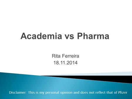 Rita Ferreira 18.11.2014 Disclaimer: This is my personal opinion and does not reflect that of Pfizer.