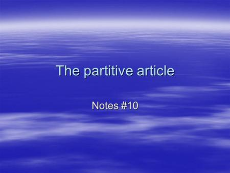 The partitive article Notes #10. What is the partitive article?  The partitive article indicates a part, a quantity or an amount of something. To form.