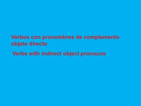 Verbos con pronombres de complemento objeto directo Verbs with indirect object pronouns.