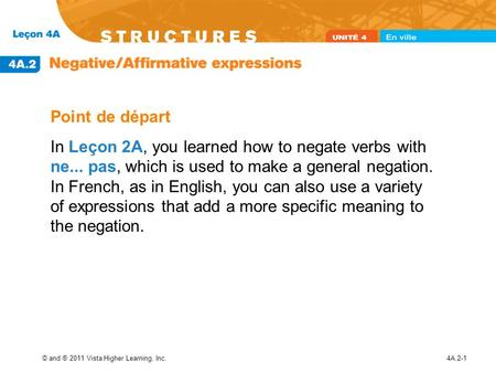 © and ® 2011 Vista Higher Learning, Inc.4A.2-1 Point de départ In Leçon 2A, you learned how to negate verbs with ne... pas, which is used to make a general.