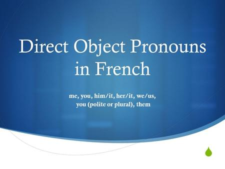  Direct Object Pronouns in French me, you, him/it, her/it, we/us, you (polite or plural), them.