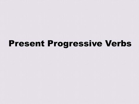 Present Progressive Verbs. To say you are doing somethING I am walkING He is singING We are runnING When do you use a present progressive verb?