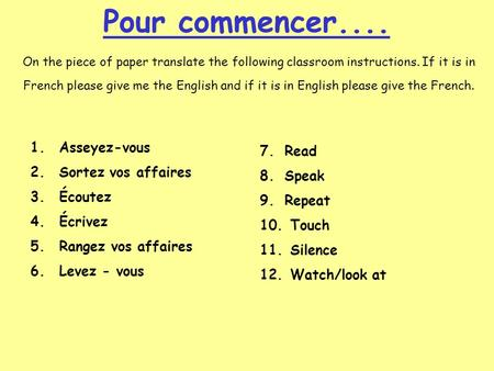 Pour commencer.... On the piece of paper translate the following classroom instructions. If it is in French please give me the English and if it is in.