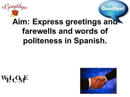 Aim: Express greetings and farewells and words of politeness in Spanish.