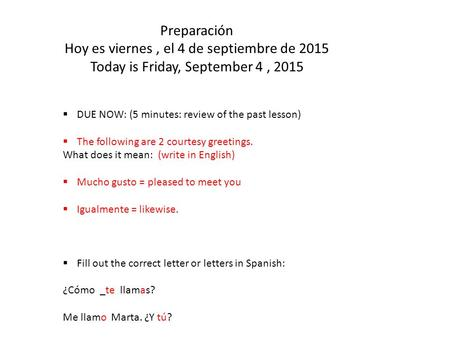 Preparación Hoy es viernes, el 4 de septiembre de 2015 Today is Friday, September 4, 2015  DUE NOW: (5 minutes: review of the past lesson)  The following.
