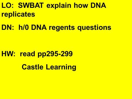 LO: SWBAT explain how DNA replicates DN: h/0 DNA regents questions HW: read pp295-299 Castle Learning.