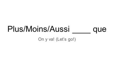 Plus/Moins/Aussi ____ que On y va! (Let's go!). Plus ______ que More (adjective) than plus important que = more important than plus français que = more.