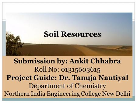 Soil Resources Submission by: Ankit Chhabra Roll No: 01315603615 Project Guide: Dr. Tanuja Nautiyal Department of Chemistry Northern India Engineering.