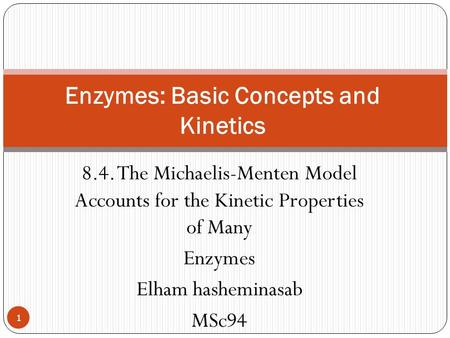 8.4. The Michaelis-Menten Model Accounts for the Kinetic Properties of Many Enzymes Elham hasheminasab MSc94 Enzymes: Basic Concepts and Kinetics 1.